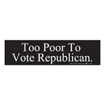 Too Poor To Vote Republican Bumper Sticker